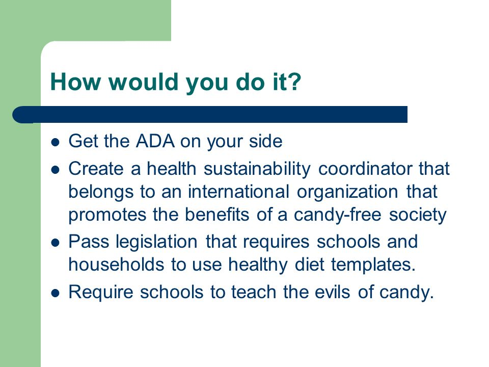How would you do it? Get the ADA on your side Create a health sustainability coordinator that belongs to an international organization that promotes t
