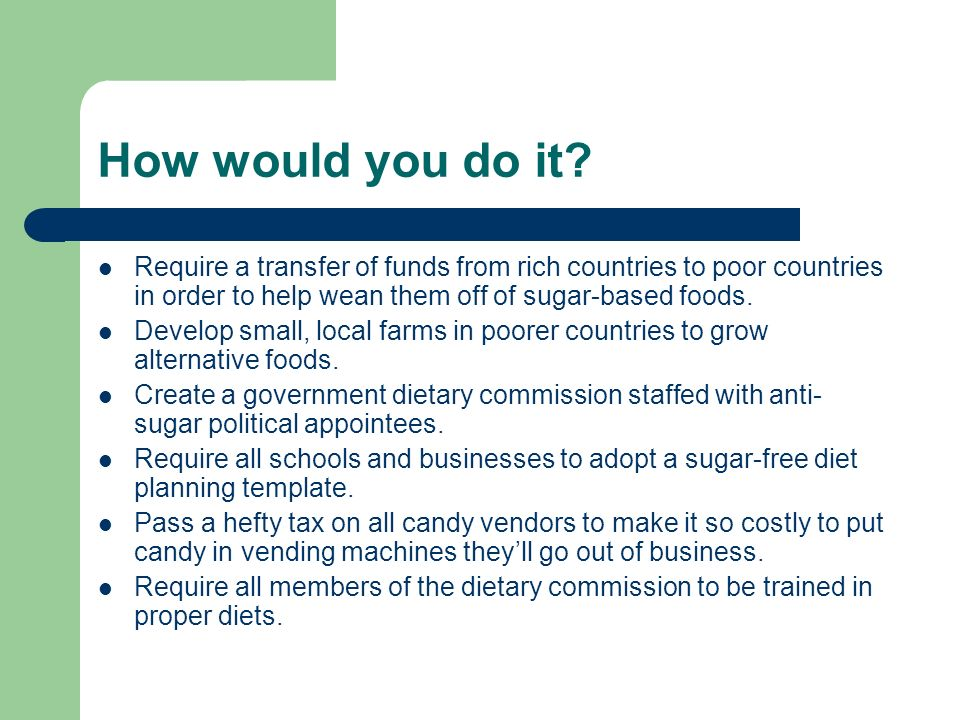 How would you do it? Require a transfer of funds from rich countries to poor countries in order to help wean them off of sugar-based foods. Develop sm