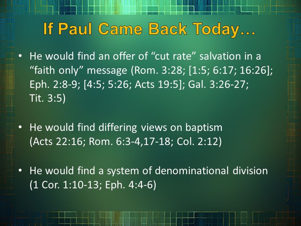 He would find an offer of cut rate salvation in a faith only message (Rom. 3:28; [1:5; 6:17; 16:26]; Eph. 2:8-9; [4:5; 5:26; Acts 19:5]; Gal. 3:26-27;