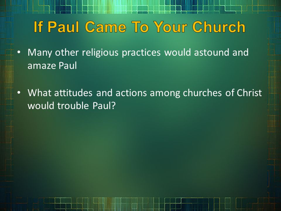 Many other religious practices would astound and amaze Paul What attitudes and actions among churches of Christ would trouble Paul?