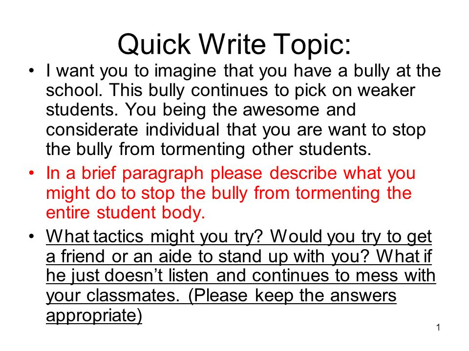 1 Quick Write Topic: I want you to imagine that you have a bully at the school. This bully continues to pick on weaker students. You being the awesome