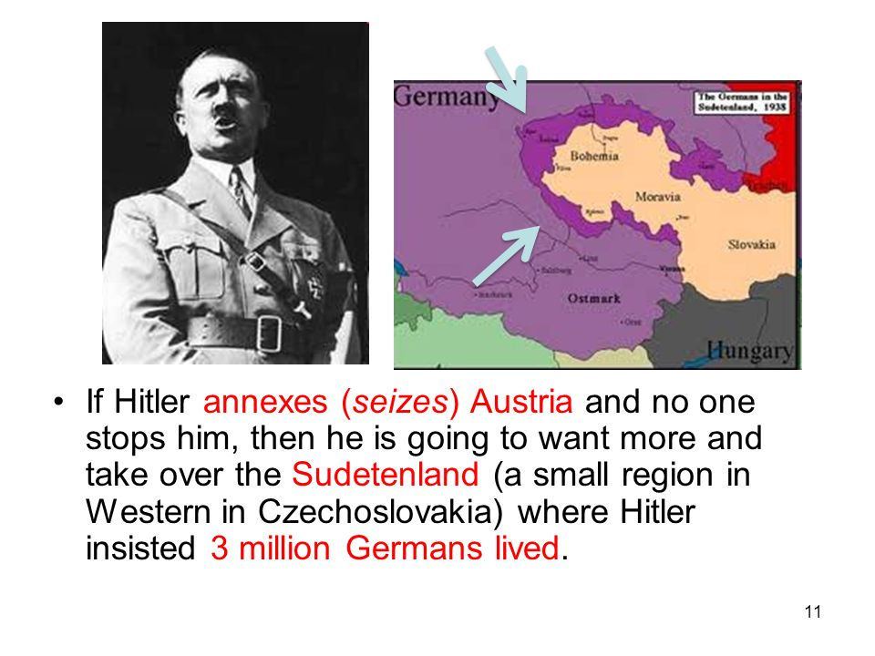 11 If Hitler annexes (seizes) Austria and no one stops him, then he is going to want more and take over the Sudetenland (a small region in Western in