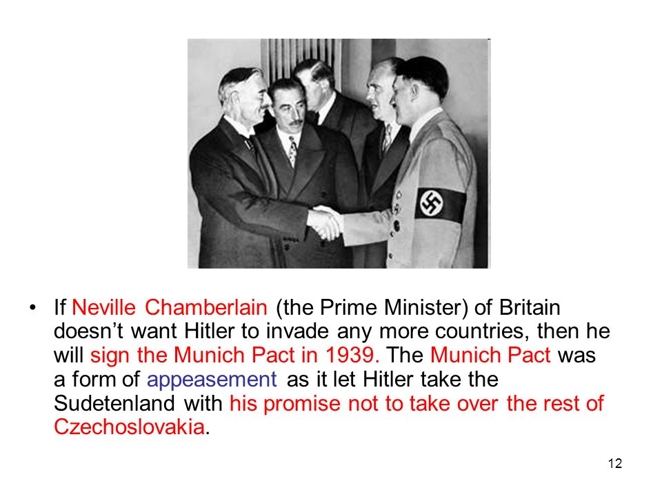 12 If Neville Chamberlain (the Prime Minister) of Britain doesnt want Hitler to invade any more countries, then he will sign the Munich Pact in 1939.