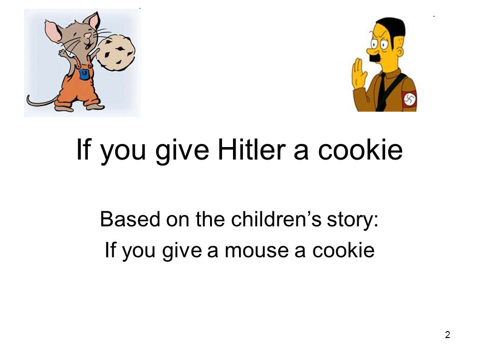 2 If you give Hitler a cookie Based on the childrens story: If you give a mouse a cookie
