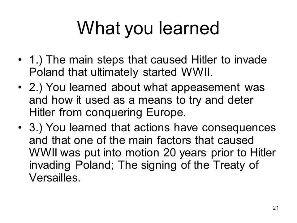 21 What you learned 1.) The main steps that caused Hitler to invade Poland that ultimately started WWII. 2.) You learned about what appeasement was an