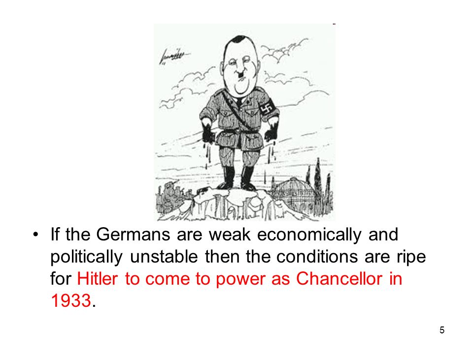 5 If the Germans are weak economically and politically unstable then the conditions are ripe for Hitler to come to power as Chancellor in 1933.