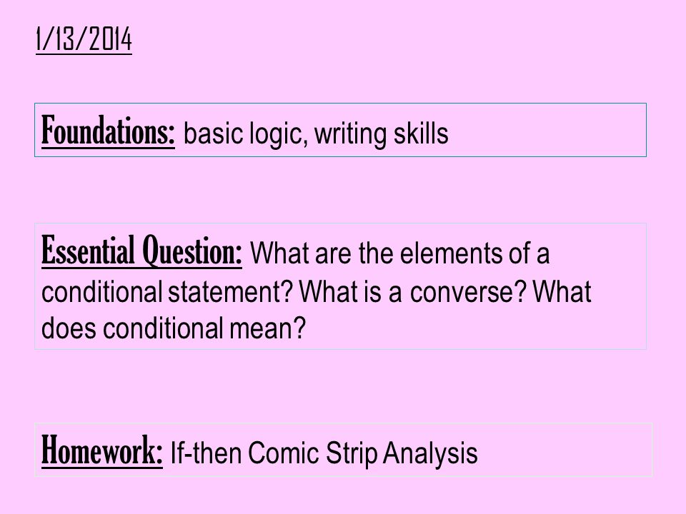 1/13/2014 Foundations: basic logic, writing skills Essential Question: What are the elements of a conditional statement? What is a converse? What does