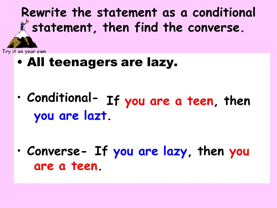Rewrite the statement as a conditional statement, then find the converse. All teenagers are lazy. Conditional- Converse- If you are a teen, then you a