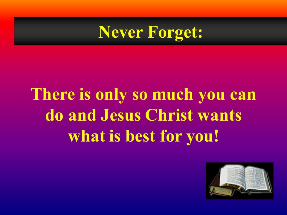 Never Forget: There is only so much you can do and Jesus Christ wants what is best for you!