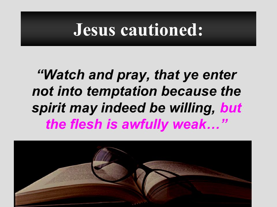 Jesus cautioned: Watch and pray, that ye enter not into temptation because the spirit may indeed be willing, but the flesh is awfully weak…