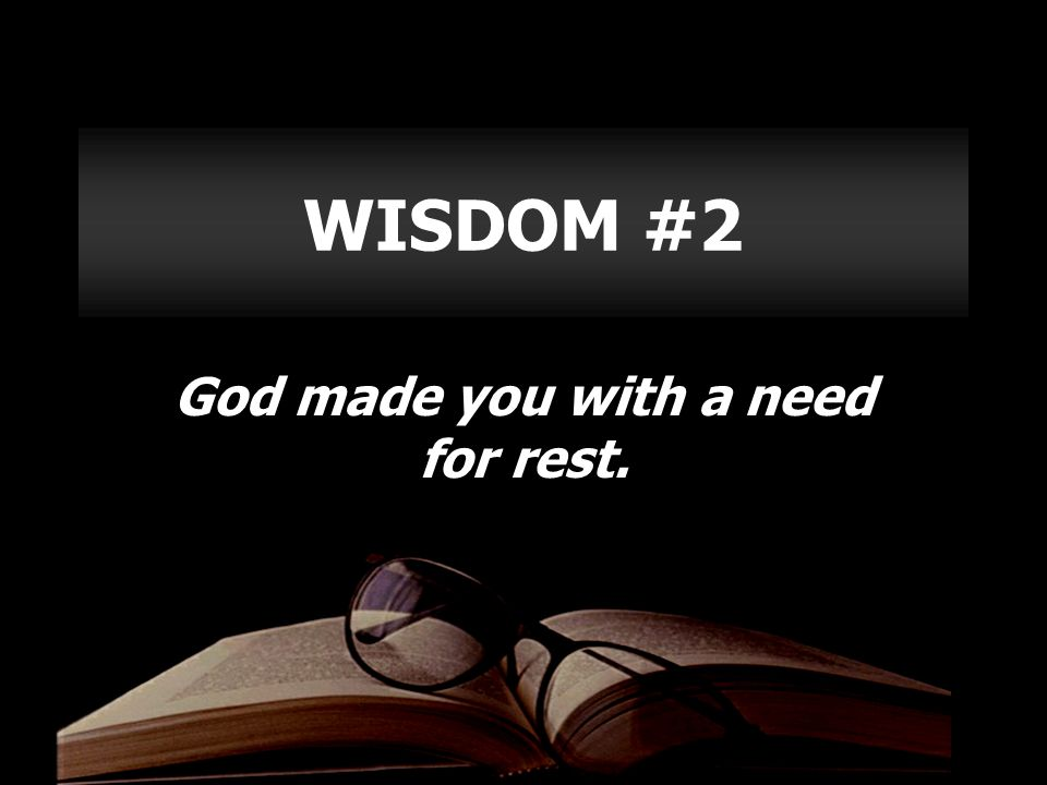 WISDOM #2 God made you with a need for rest.