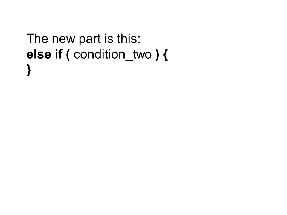 The new part is this: else if ( condition_two ) { }