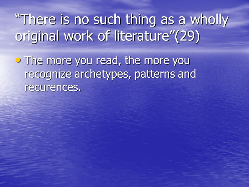 There is no such thing as a wholly original work of literature(29) The more you read, the more you recognize archetypes, patterns and recurences. The