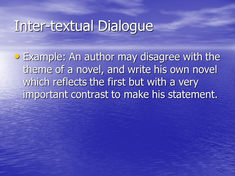 Inter-textual Dialogue Example: An author may disagree with the theme of a novel, and write his own novel which reflects the first but with a very imp