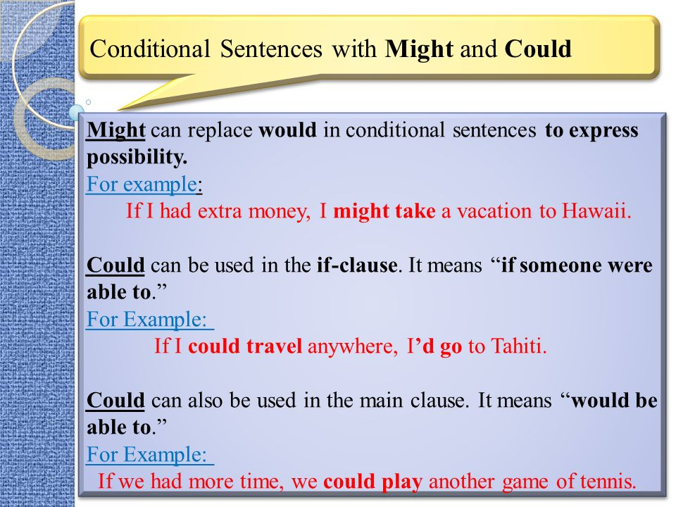 Conditional Sentences with Might and Could Might can replace would in conditional sentences to express possibility. For example: If I had extra money,