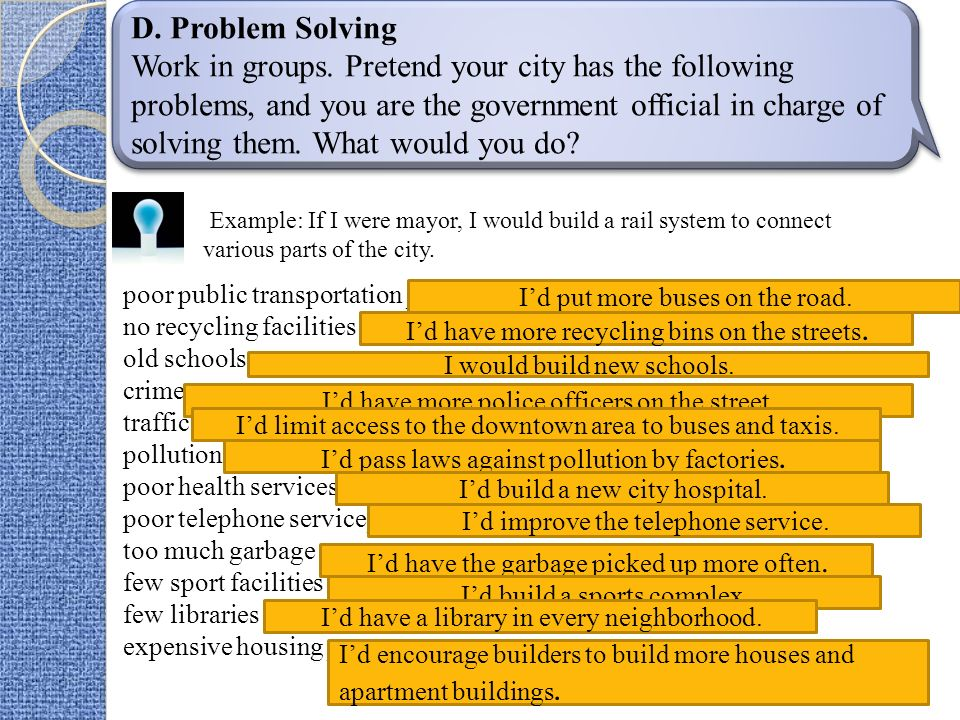 D. Problem Solving Work in groups. Pretend your city has the following problems, and you are the government official in charge of solving them. What w