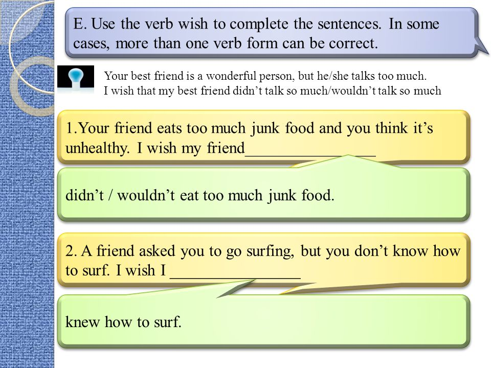 E. Use the verb wish to complete the sentences. In some cases, more than one verb form can be correct. 1.Your friend eats too much junk food and you t