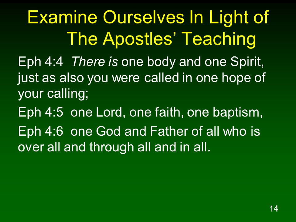 14 Examine Ourselves In Light of The Apostles Teaching Eph 4:4 There is one body and one Spirit, just as also you were called in one hope of your call