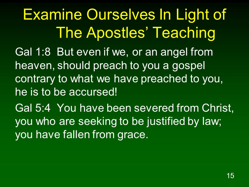 15 Examine Ourselves In Light of The Apostles Teaching Gal 1:8 But even if we, or an angel from heaven, should preach to you a gospel contrary to what
