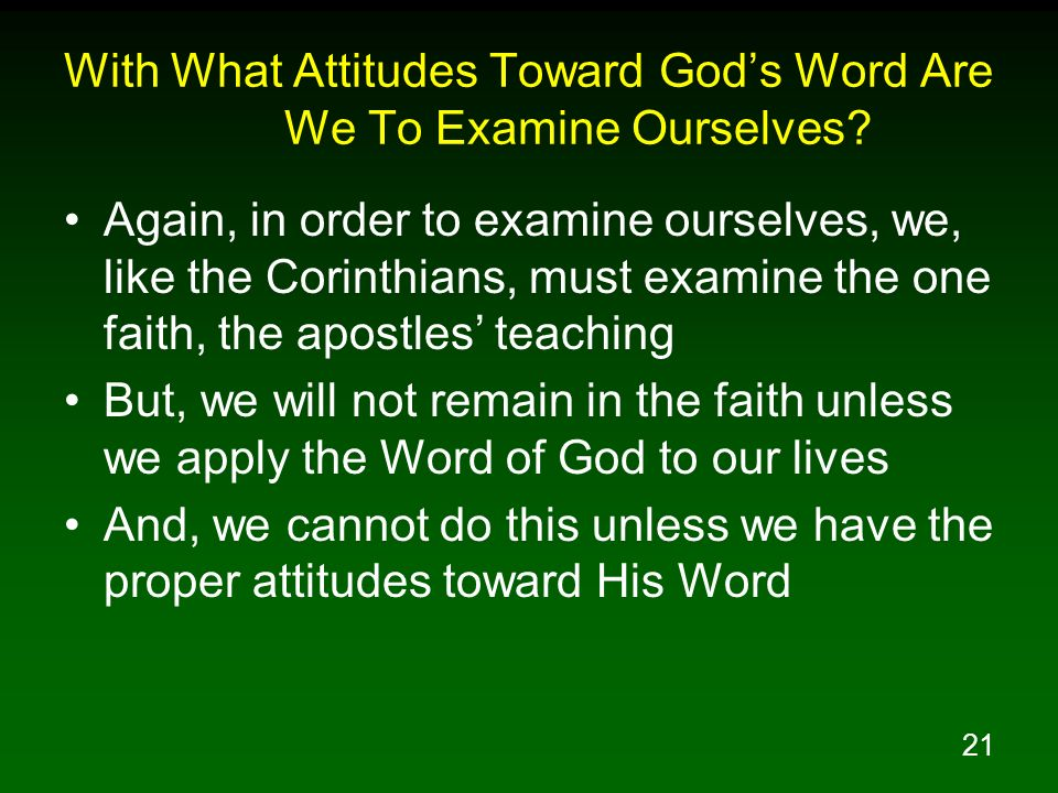 21 With What Attitudes Toward Gods Word Are We To Examine Ourselves? Again, in order to examine ourselves, we, like the Corinthians, must examine the