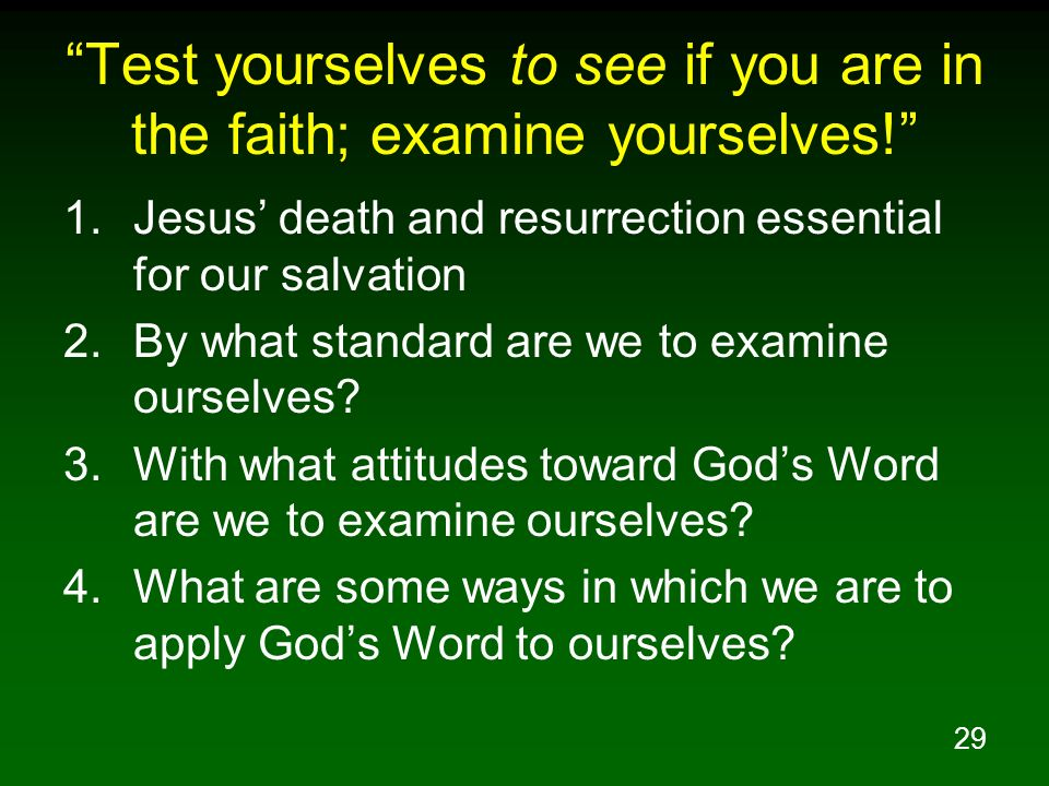 29 Test yourselves to see if you are in the faith; examine yourselves! 1.Jesus death and resurrection essential for our salvation 2.By what standard a