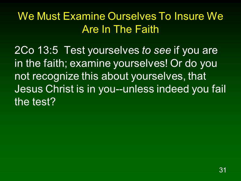 31 We Must Examine Ourselves To Insure We Are In The Faith 2Co 13:5 Test yourselves to see if you are in the faith; examine yourselves! Or do you not