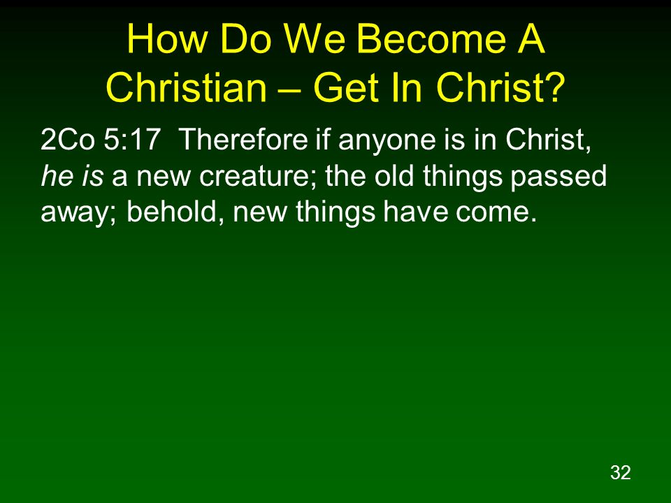 32 How Do We Become A Christian – Get In Christ? 2Co 5:17 Therefore if anyone is in Christ, he is a new creature; the old things passed away; behold,