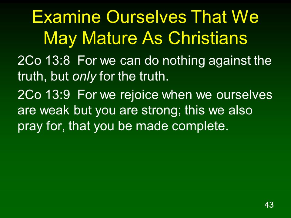 43 Examine Ourselves That We May Mature As Christians 2Co 13:8 For we can do nothing against the truth, but only for the truth. 2Co 13:9 For we rejoic