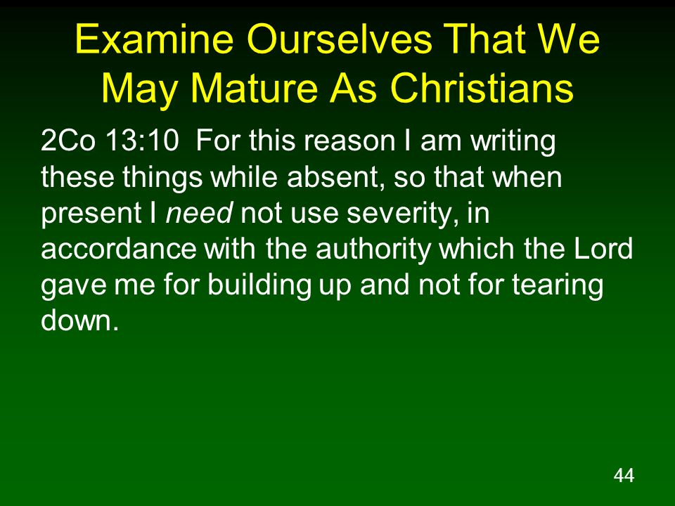 44 Examine Ourselves That We May Mature As Christians 2Co 13:10 For this reason I am writing these things while absent, so that when present I need no