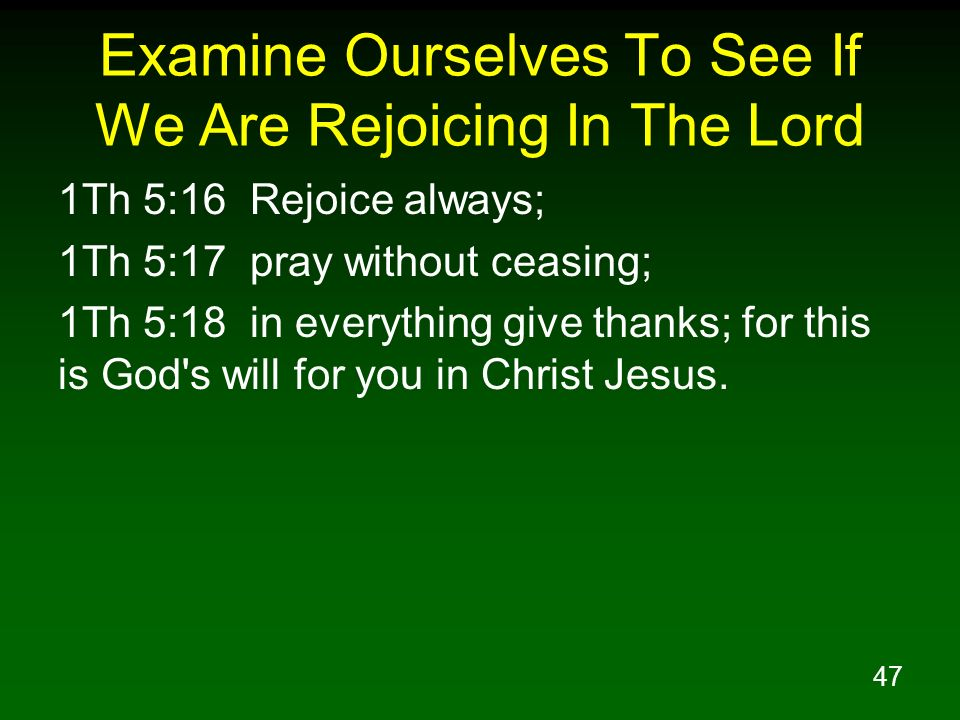 47 Examine Ourselves To See If We Are Rejoicing In The Lord 1Th 5:16 Rejoice always; 1Th 5:17 pray without ceasing; 1Th 5:18 in everything give thanks