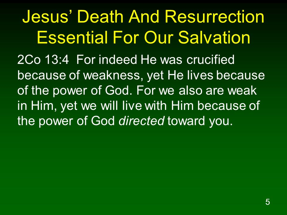 5 Jesus Death And Resurrection Essential For Our Salvation 2Co 13:4 For indeed He was crucified because of weakness, yet He lives because of the power