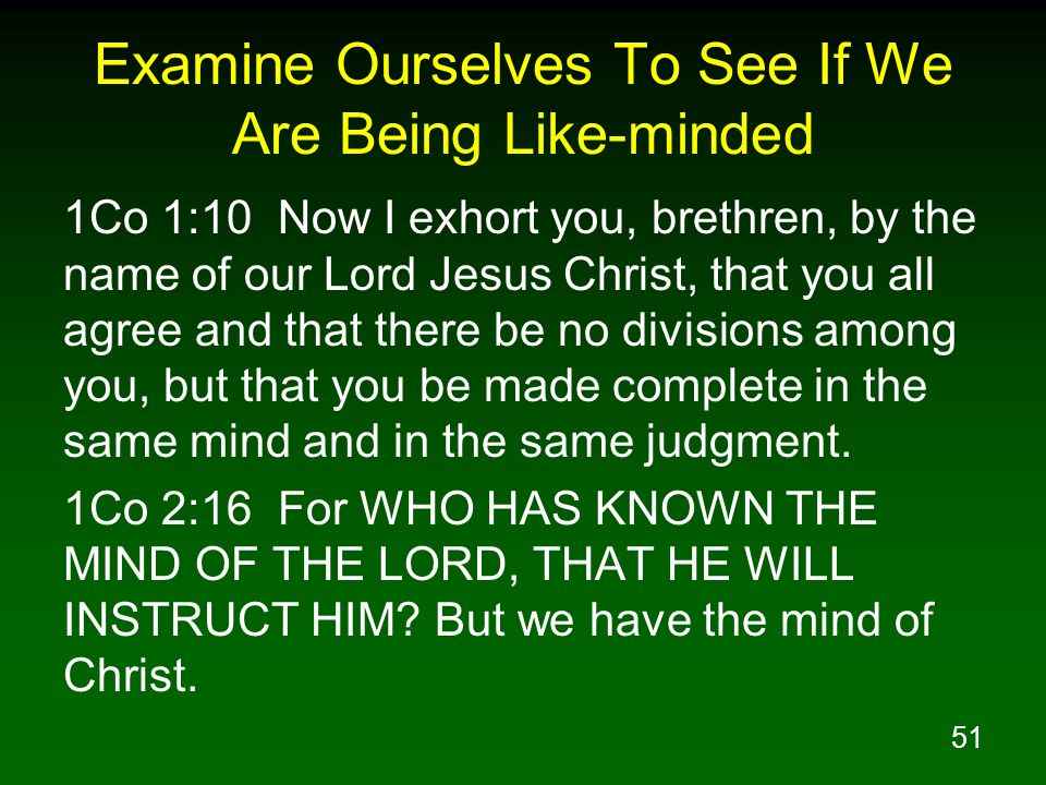 51 Examine Ourselves To See If We Are Being Like-minded 1Co 1:10 Now I exhort you, brethren, by the name of our Lord Jesus Christ, that you all agree