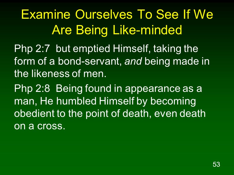 53 Examine Ourselves To See If We Are Being Like-minded Php 2:7 but emptied Himself, taking the form of a bond-servant, and being made in the likeness