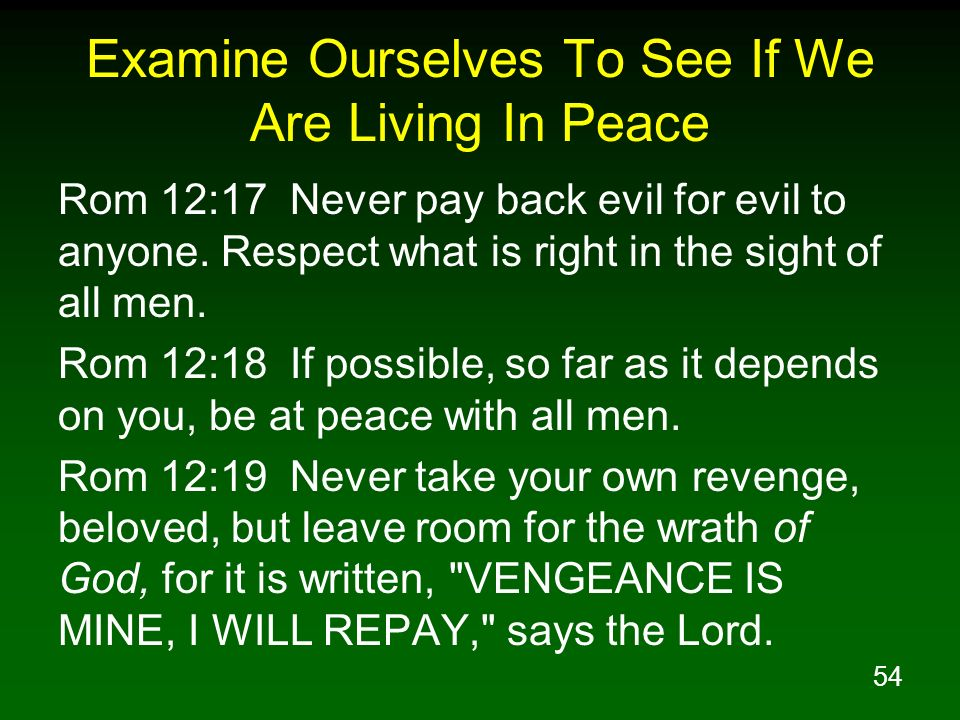 54 Examine Ourselves To See If We Are Living In Peace Rom 12:17 Never pay back evil for evil to anyone. Respect what is right in the sight of all men.
