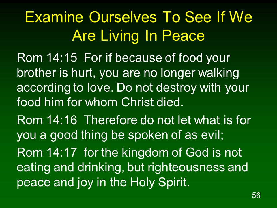 56 Examine Ourselves To See If We Are Living In Peace Rom 14:15 For if because of food your brother is hurt, you are no longer walking according to lo