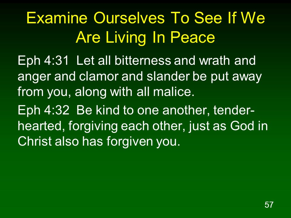 57 Examine Ourselves To See If We Are Living In Peace Eph 4:31 Let all bitterness and wrath and anger and clamor and slander be put away from you, alo