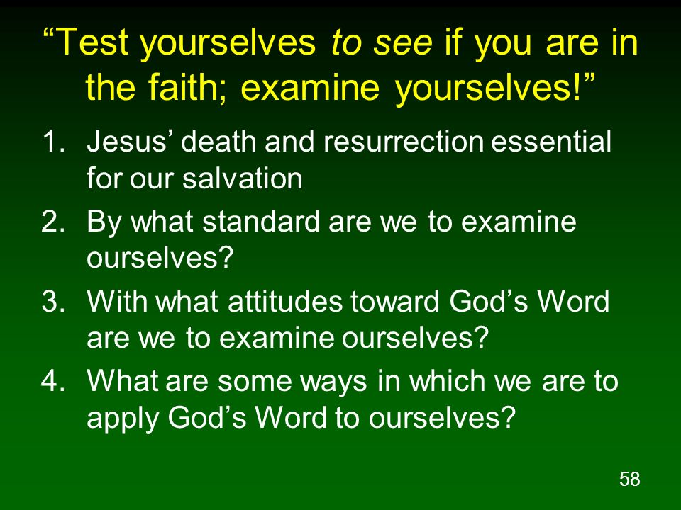 58 Test yourselves to see if you are in the faith; examine yourselves! 1.Jesus death and resurrection essential for our salvation 2.By what standard a