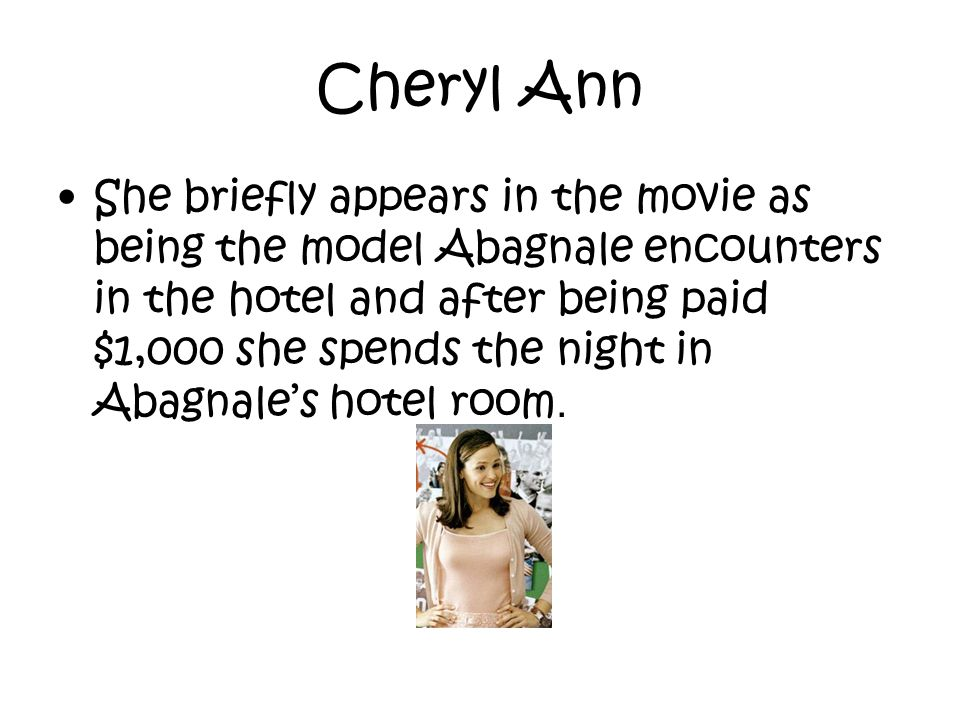 Cheryl Ann She briefly appears in the movie as being the model Abagnale encounters in the hotel and after being paid $1,000 she spends the night in Ab