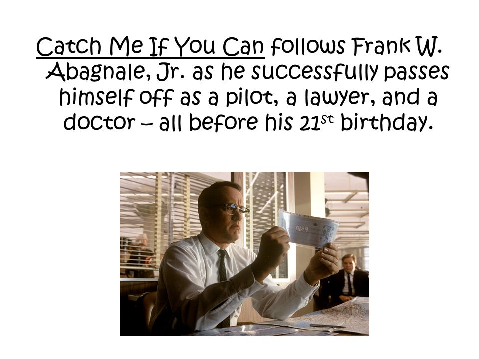 Catch Me If You Can follows Frank W. Abagnale, Jr. as he successfully passes himself off as a pilot, a lawyer, and a doctor – all before his 21 st bir