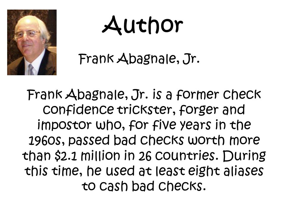 Author Frank Abagnale, Jr. Frank Abagnale, Jr. is a former check confidence trickster, forger and impostor who, for five years in the 1960s, passed ba