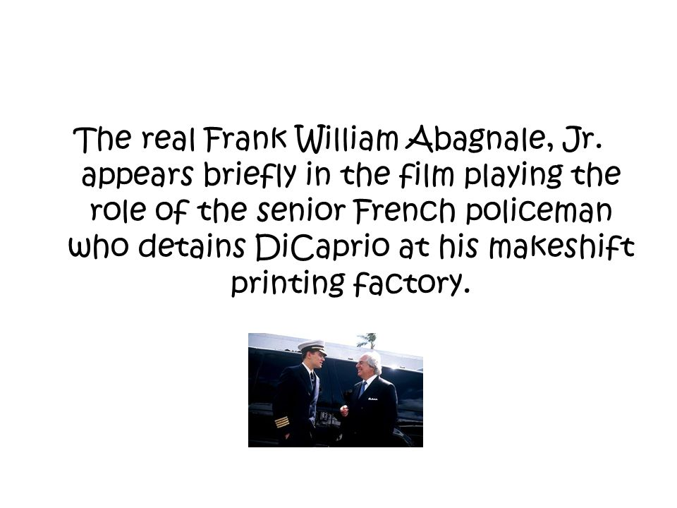 The real Frank William Abagnale, Jr. appears briefly in the film playing the role of the senior French policeman who detains DiCaprio at his makeshift