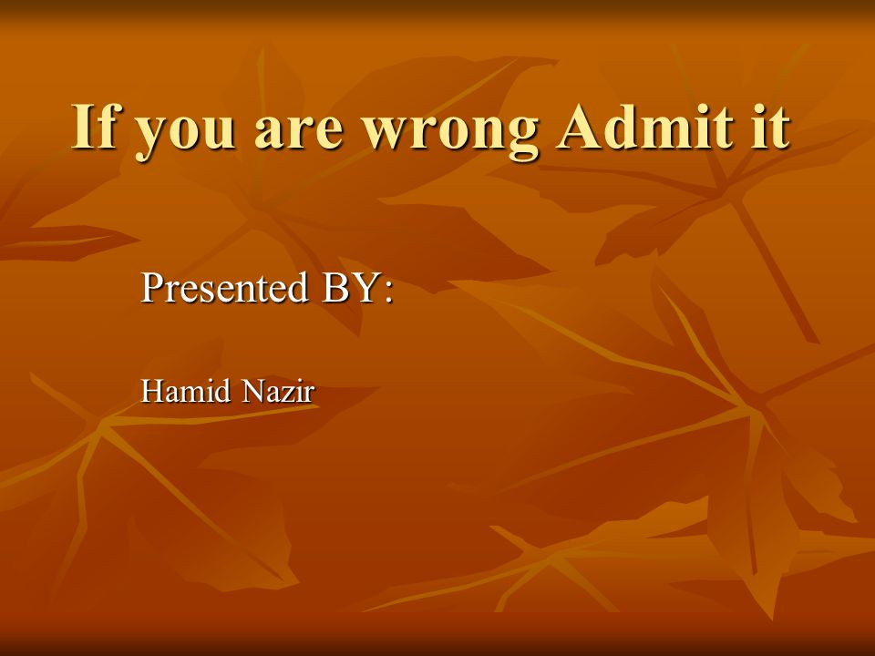 If you are wrong Admit it Presented BY: Hamid Nazir
