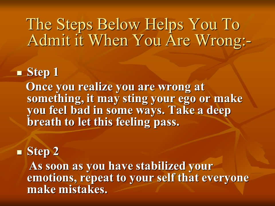 The Steps Below Helps You To Admit it When You Are Wrong:- The Steps Below Helps You To Admit it When You Are Wrong:- Step 1 Step 1 Once you realize y