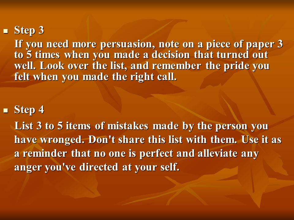 Step 3 Step 3 If you need more persuasion, note on a piece of paper 3 to 5 times when you made a decision that turned out well. Look over the list, an