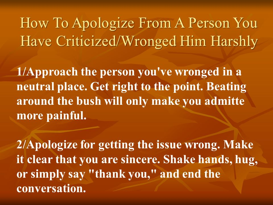 How To Apologize From A Person You Have Criticized/Wronged Him Harshly 1/Approach the person you've wronged in a neutral place. Get right to the point
