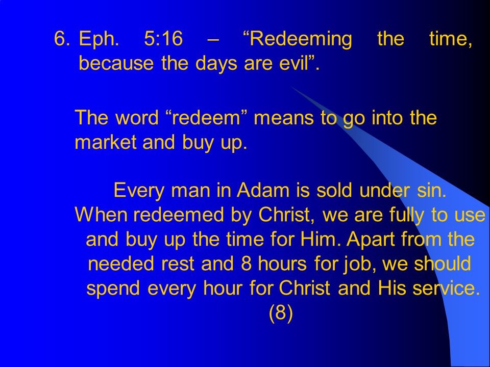 6.Eph.5:16 – Redeeming the time, because the days are evil.