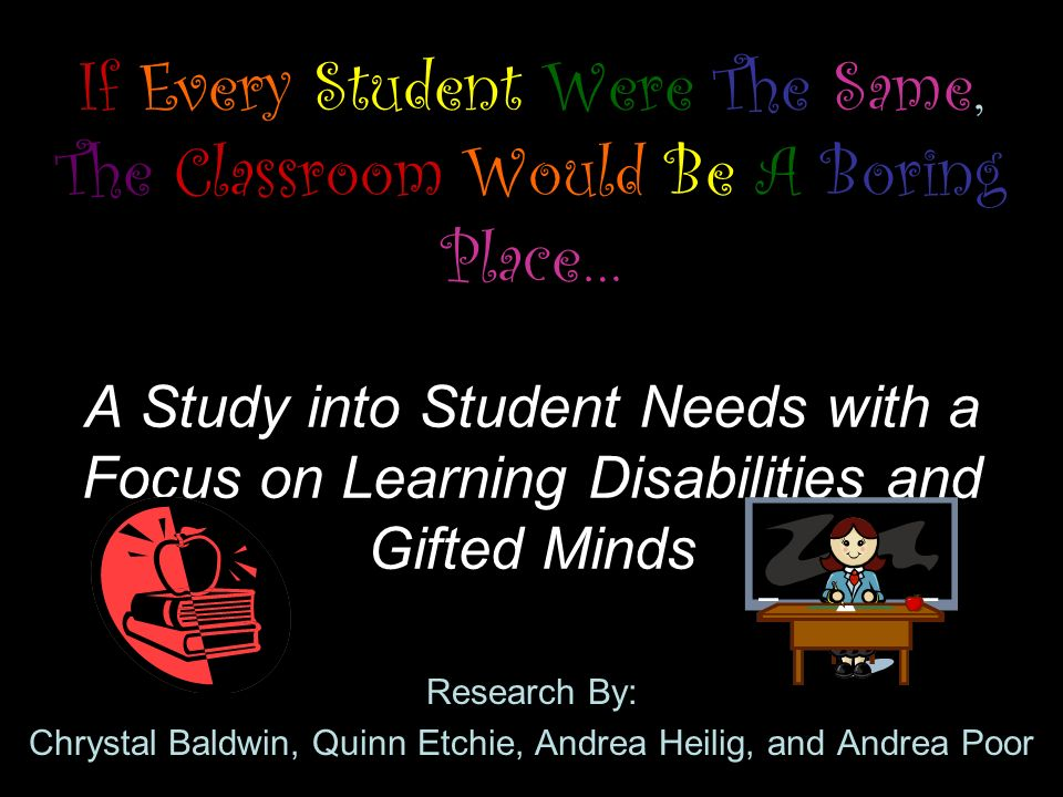 If Every Student Were The Same, The Classroom Would Be A Boring Place… A Study into Student Needs with a Focus on Learning Disabilities and Gifted Minds Research By: Chrystal Baldwin, Quinn Etchie, Andrea Heilig, and Andrea Poor