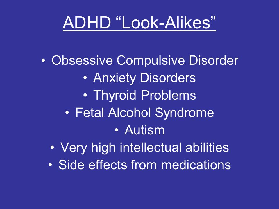 ADHD Look-Alikes Obsessive Compulsive Disorder Anxiety Disorders Thyroid Problems Fetal Alcohol Syndrome Autism Very high intellectual abilities Side effects from medications