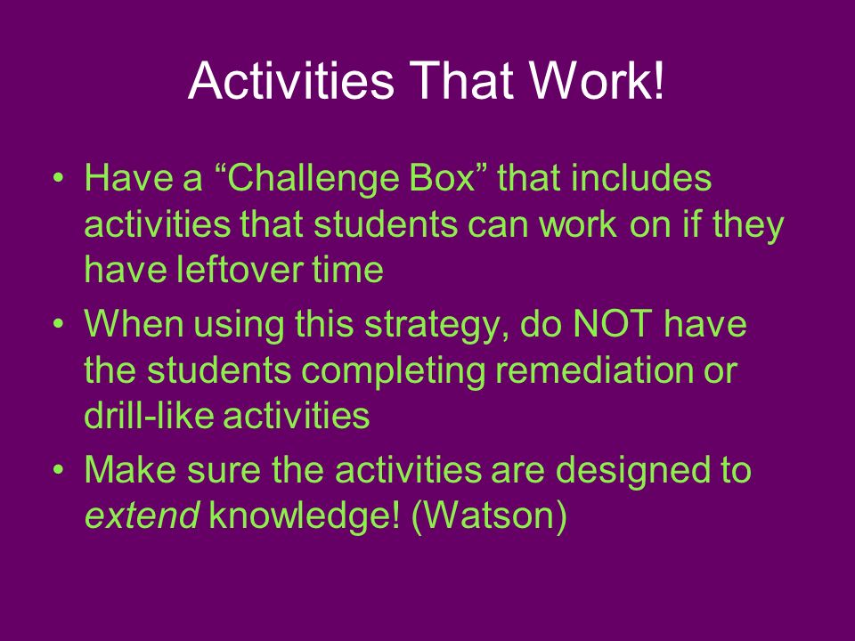 Activities That Work! Have a Challenge Box that includes activities that students can work on if they have leftover time When using this strategy, do