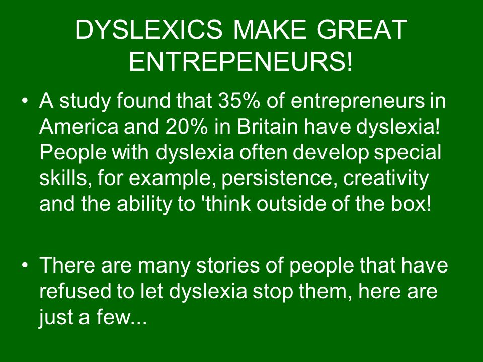 DYSLEXICS MAKE GREAT ENTREPENEURS! A study found that 35% of entrepreneurs in America and 20% in Britain have dyslexia! People with dyslexia often dev
